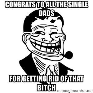 Troll Dad - Congrats to all the single dads For getting rid of that bitch