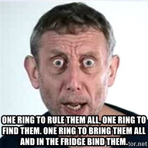 Michael Rosen  -  One ring to rule them all, one ring to find them. One ring to bring them all and in the fridge bind them.