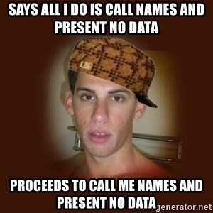 Dan The Douchebag - Says all I do is call names and present no data proceeds to call me names and present no data