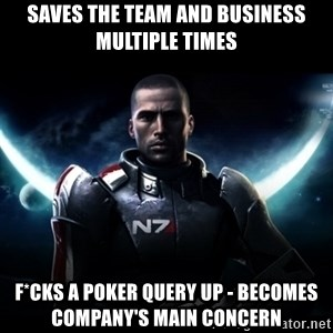 Mass Effect - Saves the team and business multiple times F*cks a Poker query up - Becomes company's main concern
