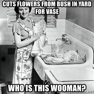 50s Housewife - cuts flowers from bush in yard for vase who is this wooman?