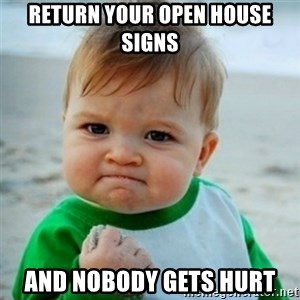 baby - Return your open house signs and nobody gets hurt