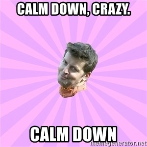 Sassy Gay Friend - Calm down, crazy. Calm down