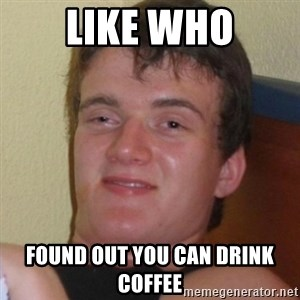 Really highguy - Like who found out you can drink coffee