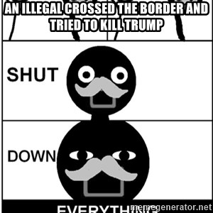 Shut Down Everything - An illegal crossed the border and tried to kill Trump