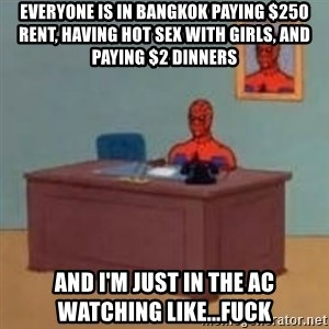 and im just sitting here masterbating - everyone is in bangkok paying $250 rent, having hot sex with girls, and paying $2 dinners and i'm just in the AC watching like...fuck