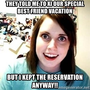 Overly Attached Girlfriend creepy - they told me to XI our special best friend vacation BUT I kept the reservation anyway!!