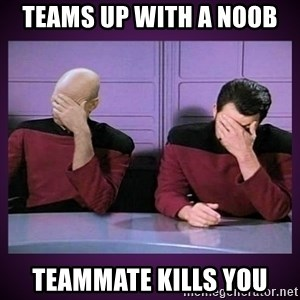 Double Facepalm - teams up with a noob teammate kills you
