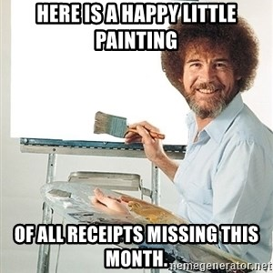 Bob Ross - Here is a happy little painting Of all receipts missing this month.
