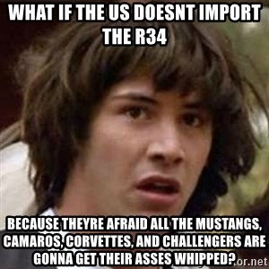 Conspiracy Guy - What if the us doesnt import the r34 Because theyre afraid all the Mustangs, Camaros, corvettes, and challengers are gonna get their asses whipped?