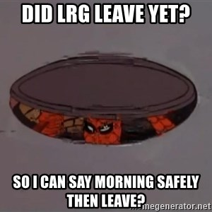 Spiderman in Sewer - Did LRG leave yet? So i can say morning safely then leave?