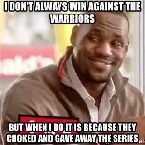 lebron - I don't always win against the Warriors But when I do it is because they choked and gave away the series