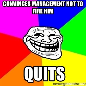 troll face1 - Convinces Management not to fire him   Quits