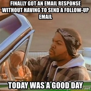 Good Day Ice Cube - Finally got an email response without having to send a follow-up email Today was a good day