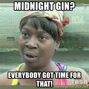 Everybody got time for that - midnight Gin? Everybody got time for that!