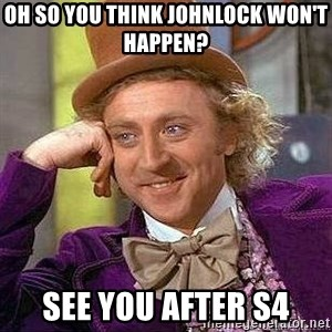 Willy Wonka - oh so you think johnlock won't happen? see you after s4