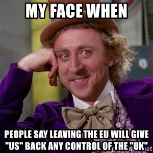 "Willy Wonka - My face when People say leaving the EU will give ""us"" back ANY control of the ""UK"""