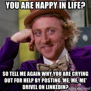 Willy Wonka - You are happy in life? So tell me again why you are crying out for help by posting 'me, me, me' drivel on Linkedin?