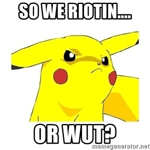 Pikachu - So we riotin.... or wut?