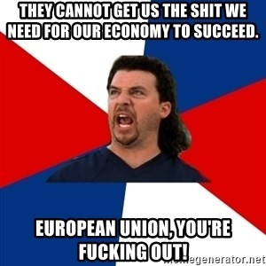 kenny powers - They cannot get us the shit we need for our economy to succeed.  European Union, you're fucking out!