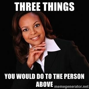 Irrational Black Woman - Three things  you would do to the person above