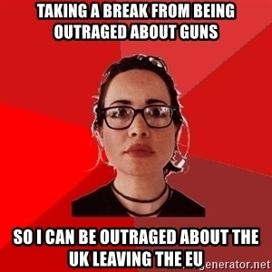Liberal Douche Garofalo - Taking a break from being outraged about guns so I can be outraged about the UK leaving the EU