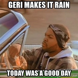 Good Day Ice Cube - Geri makes it rain Today was a good day