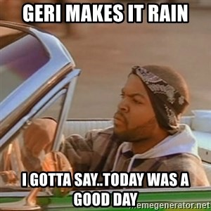 Good Day Ice Cube - geri makes it rain I gotta say..today was a good day