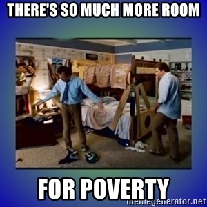 There's so much more room - There's so much more room for poverty