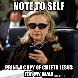 Hillary Text - Note to self print a copy of cheeto jesus for my wall