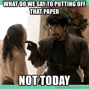 What do we say - What do we say to putting off that paper Not today