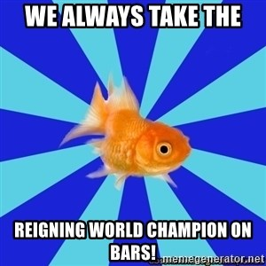 Absentminded Goldfish - we always take the  reigning world champion on bars!
