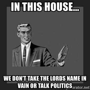 kill yourself guy blank - In this house...  We don't take the lords name in vain Or talk politics