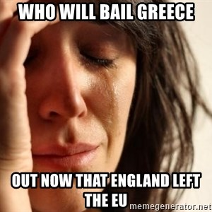 First World Problems - who will bail Greece out now that England left the EU