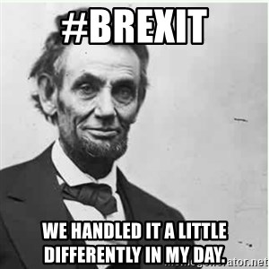 Lincoln - #BREXIT WE HANDLED IT A LITTLE DIFFERENTLY IN MY DAY.