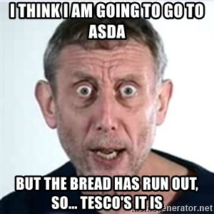Michael Rosen  - i think i am going to go to asda but the bread has run out, so... tesco's it is