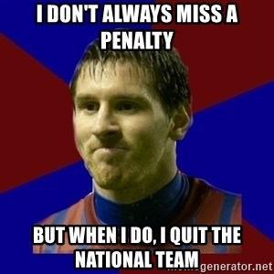 Lionel Messi - i don't always miss a penalty but when i do, i quit the national team