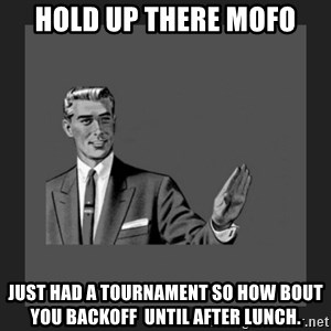 kill yourself guy blank - Hold up there MOFO Just had a tournament so how bout you backoff  until after lunch.