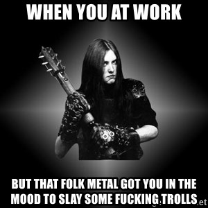 Black Metal - WHEN YOU AT WORK BUT THAT FOLK METAL GOT YOU IN THE MOOD TO SLAY SOME FUCKING TROLLS
