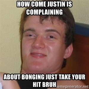 Really highguy - how come justin is complaining about bonging just take your hit bruh