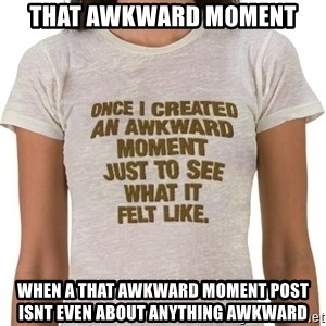That Awkward Moment When - That awkward moment when a that awkward moment post isnt even about anything awkward