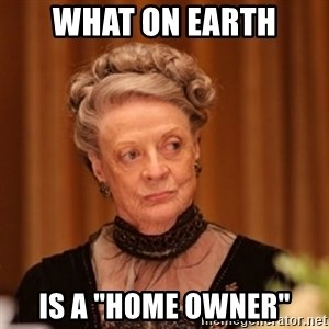 "Dowager Countess of Grantham - What on earth is a ""home owner"""