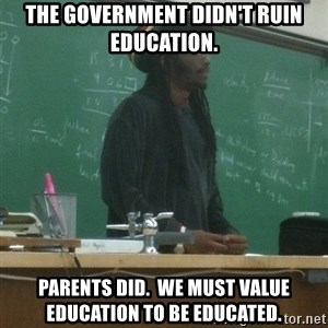 rasta science teacher - The government didn't ruin education. Parents did.  We must value education to be educated.