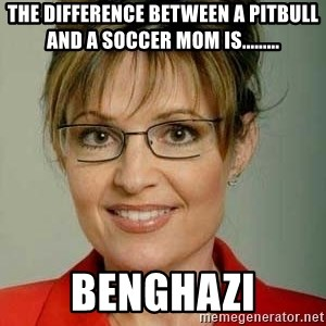 Sarah Palin - the difference between a pitbull and a soccer mom is......... benghazi