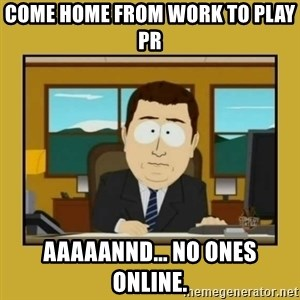 aaand its gone - Come home from work to play PR aaaaannd... no ones online.