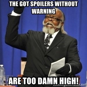the rent is too damn highh - The GoT spoilers without warning Are too damn high!