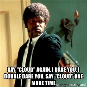 "Jules Say What Again -  Say ""Cloud"" again, i dare you, i double dare you, say ""cloud"" one more time"
