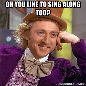 Willy Wonka - OH YOU LIKE TO SING ALONG TOO?