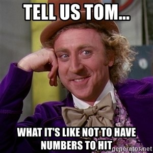 Willy Wonka - Tell us tom... what it's like not to have numbers to hit