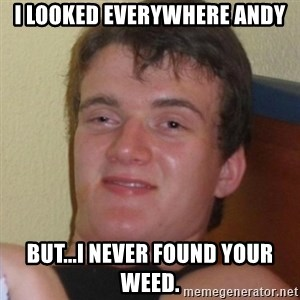 Really highguy - I looked everywhere andy But...i never found your weed.